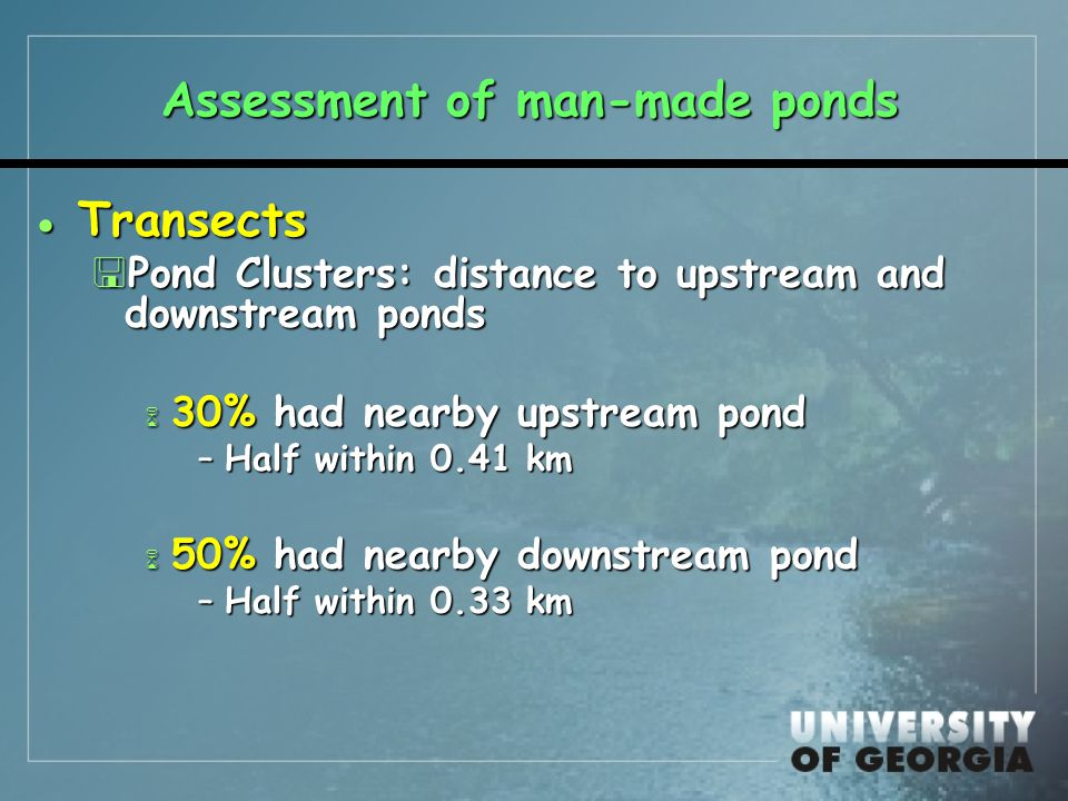 Assessment of man-made ponds  Transects <Pond Clusters: distance to upstream and downstream ponds 6 30% had nearby upstream pond –Half within 0.41 km