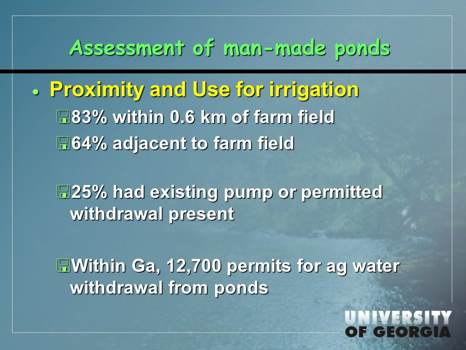 Assessment of man-made ponds  Proximity and Use for irrigation <83% within 0.6 km of farm field <64% adjacent to farm field <25% had existing pump or permitted withdrawal present <Within Ga, 12,700 permits for ag water withdrawal from ponds