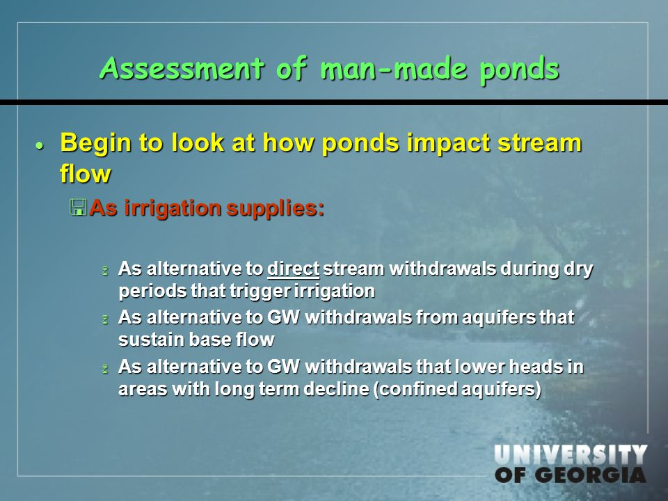 Assessment of man-made ponds  Begin to look at how ponds impact stream flow <As irrigation supplies: 6 As alternative to direct stream withdrawals during dry periods that trigger irrigation 6 As alternative to GW withdrawals from aquifers that sustain base flow 6 As alternative to GW withdrawals that lower heads in areas with long term decline (confined aquifers)
