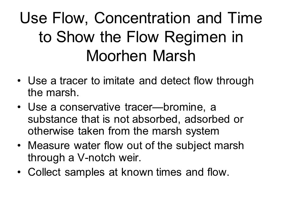 Use Flow, Concentration and Time to Show the Flow Regimen in Moorhen Marsh Use a tracer to imitate and detect flow through the marsh.