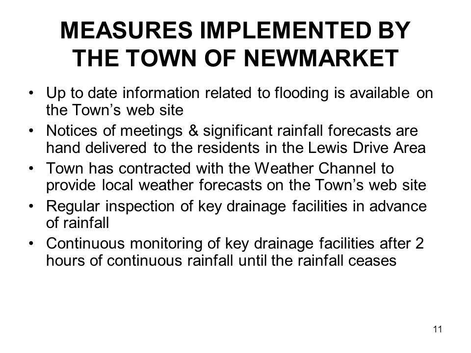 11 MEASURES IMPLEMENTED BY THE TOWN OF NEWMARKET Up to date information related to flooding is available on the Town's web site Notices of meetings & significant rainfall forecasts are hand delivered to the residents in the Lewis Drive Area Town has contracted with the Weather Channel to provide local weather forecasts on the Town's web site Regular inspection of key drainage facilities in advance of rainfall Continuous monitoring of key drainage facilities after 2 hours of continuous rainfall until the rainfall ceases