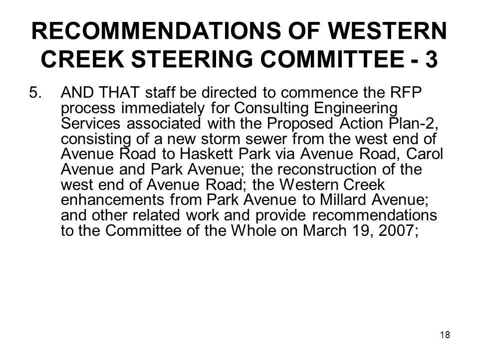 18 RECOMMENDATIONS OF WESTERN CREEK STEERING COMMITTEE - 3 5.AND THAT staff be directed to commence the RFP process immediately for Consulting Engineering Services associated with the Proposed Action Plan-2, consisting of a new storm sewer from the west end of Avenue Road to Haskett Park via Avenue Road, Carol Avenue and Park Avenue; the reconstruction of the west end of Avenue Road; the Western Creek enhancements from Park Avenue to Millard Avenue; and other related work and provide recommendations to the Committee of the Whole on March 19, 2007;