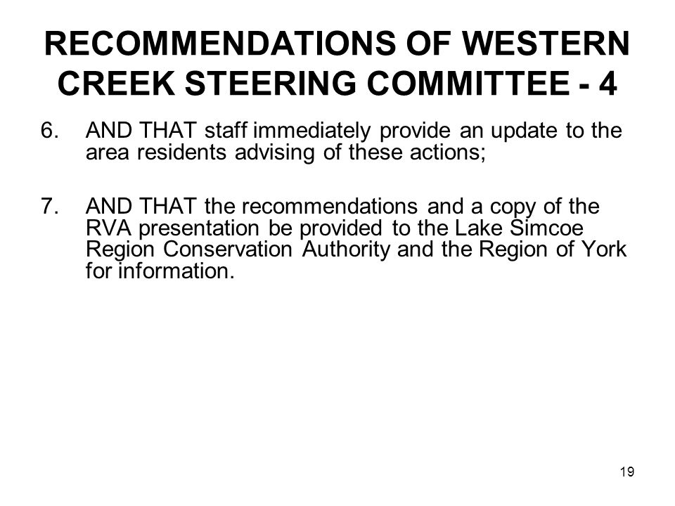 19 RECOMMENDATIONS OF WESTERN CREEK STEERING COMMITTEE - 4 6.AND THAT staff immediately provide an update to the area residents advising of these actions; 7.AND THAT the recommendations and a copy of the RVA presentation be provided to the Lake Simcoe Region Conservation Authority and the Region of York for information.
