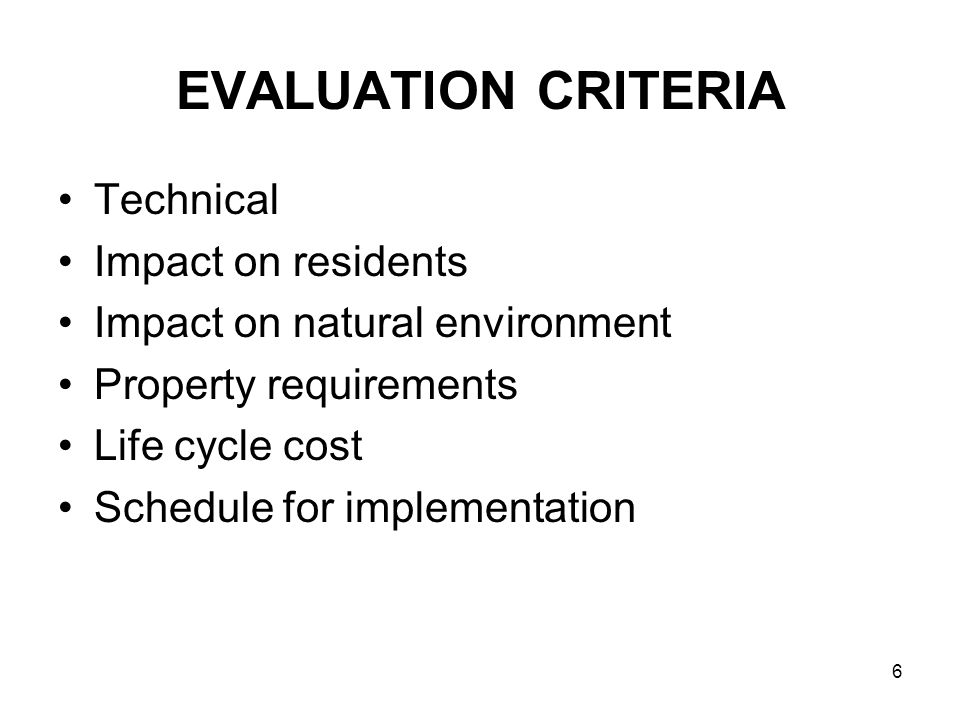 6 EVALUATION CRITERIA Technical Impact on residents Impact on natural environment Property requirements Life cycle cost Schedule for implementation
