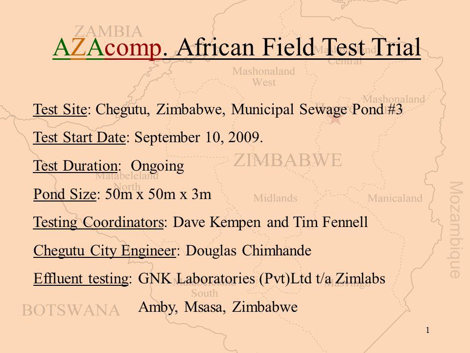 1 AZAcomp. African Field Test Trial Test Site: Chegutu, Zimbabwe, Municipal Sewage Pond #3 Test Start Date: September 10, 2009. Test Duration: Ongoing