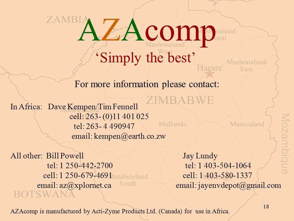 18 AZAcomp 'Simply the best' For more information please contact: In Africa: Dave Kempen/Tim Fennell cell: 263- (0)11 401 025 tel: 263- 4 490947 email