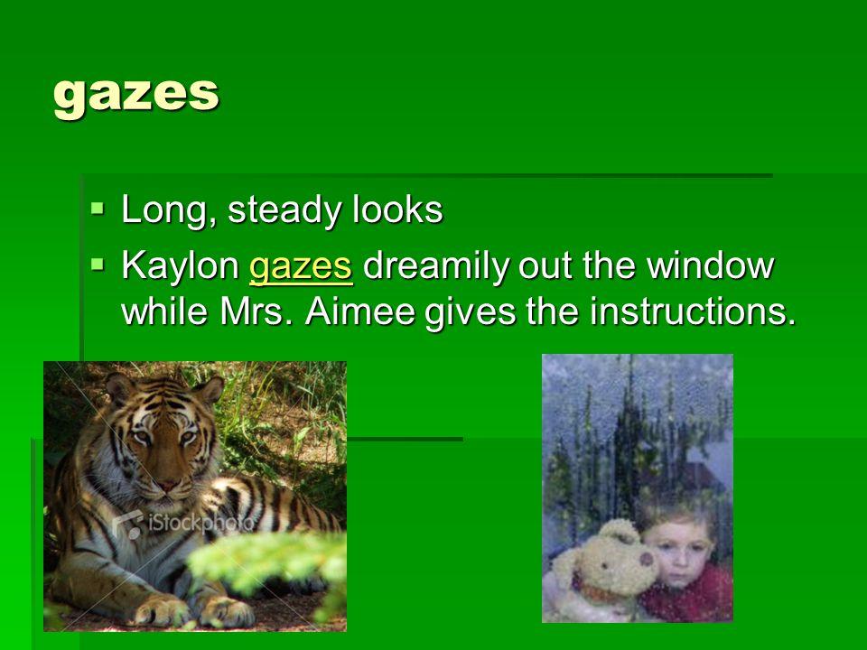 gazes  Long, steady looks  Kaylon gazes dreamily out the window while Mrs.