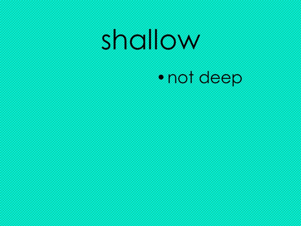 shallow not deep