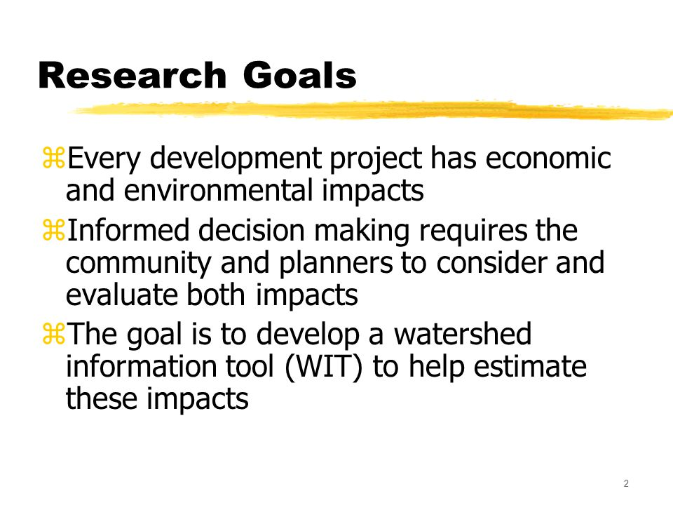 2 Research Goals zEvery development project has economic and environmental impacts zInformed decision making requires the community and planners to consider and evaluate both impacts zThe goal is to develop a watershed information tool (WIT) to help estimate these impacts