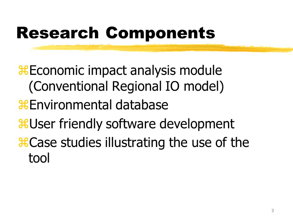 3 Research Components zEconomic impact analysis module (Conventional Regional IO model) zEnvironmental database zUser friendly software development zCase studies illustrating the use of the tool