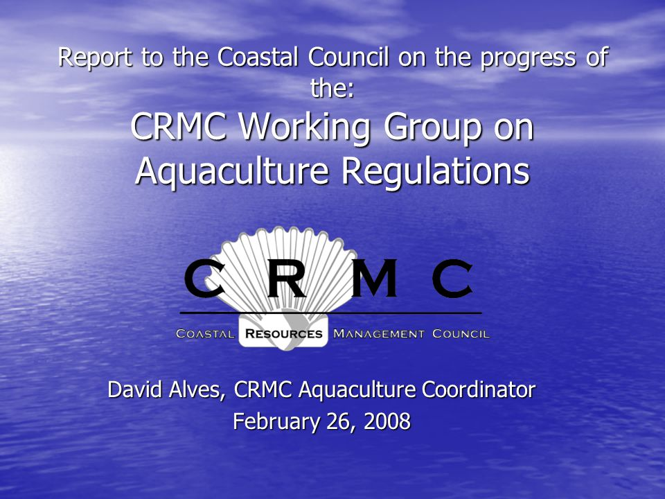 Report to the Coastal Council on the progress of the: CRMC Working Group on Aquaculture Regulations David Alves, CRMC Aquaculture Coordinator February 26, 2008