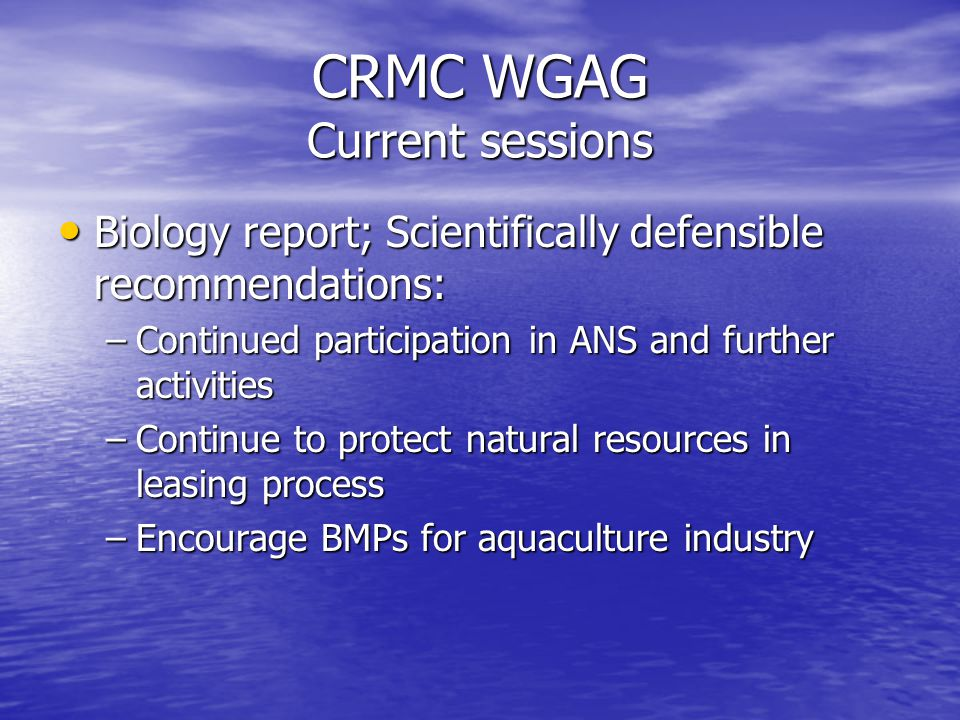 CRMC WGAG Current sessions Biology report; Scientifically defensible recommendations: Biology report; Scientifically defensible recommendations: –Continued participation in ANS and further activities –Continue to protect natural resources in leasing process –Encourage BMPs for aquaculture industry