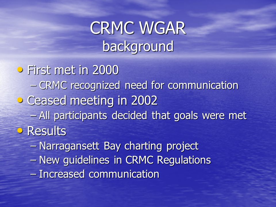 CRMC WGAR background First met in 2000 First met in 2000 –CRMC recognized need for communication Ceased meeting in 2002 Ceased meeting in 2002 –All participants decided that goals were met Results Results –Narragansett Bay charting project –New guidelines in CRMC Regulations –Increased communication