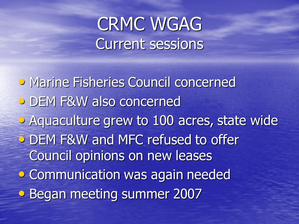 CRMC WGAG Current sessions Marine Fisheries Council concerned Marine Fisheries Council concerned DEM F&W also concerned DEM F&W also concerned Aquaculture grew to 100 acres, state wide Aquaculture grew to 100 acres, state wide DEM F&W and MFC refused to offer Council opinions on new leases DEM F&W and MFC refused to offer Council opinions on new leases Communication was again needed Communication was again needed Began meeting summer 2007 Began meeting summer 2007