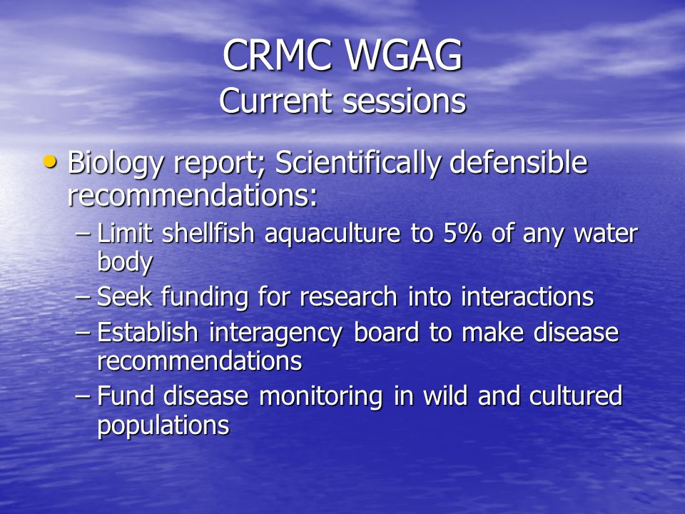 CRMC WGAG Current sessions Biology report; Scientifically defensible recommendations: Biology report; Scientifically defensible recommendations: –Limit shellfish aquaculture to 5% of any water body –Seek funding for research into interactions –Establish interagency board to make disease recommendations –Fund disease monitoring in wild and cultured populations