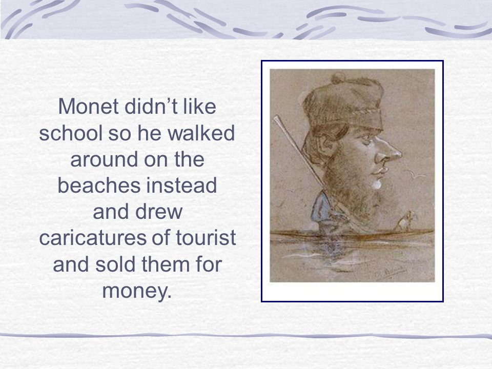 Monet didn't like school so he walked around on the beaches instead and drew caricatures of tourist and sold them for money.