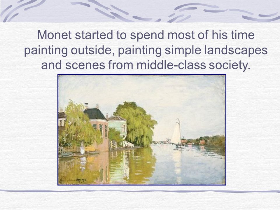 Monet started to spend most of his time painting outside, painting simple landscapes and scenes from middle-class society.