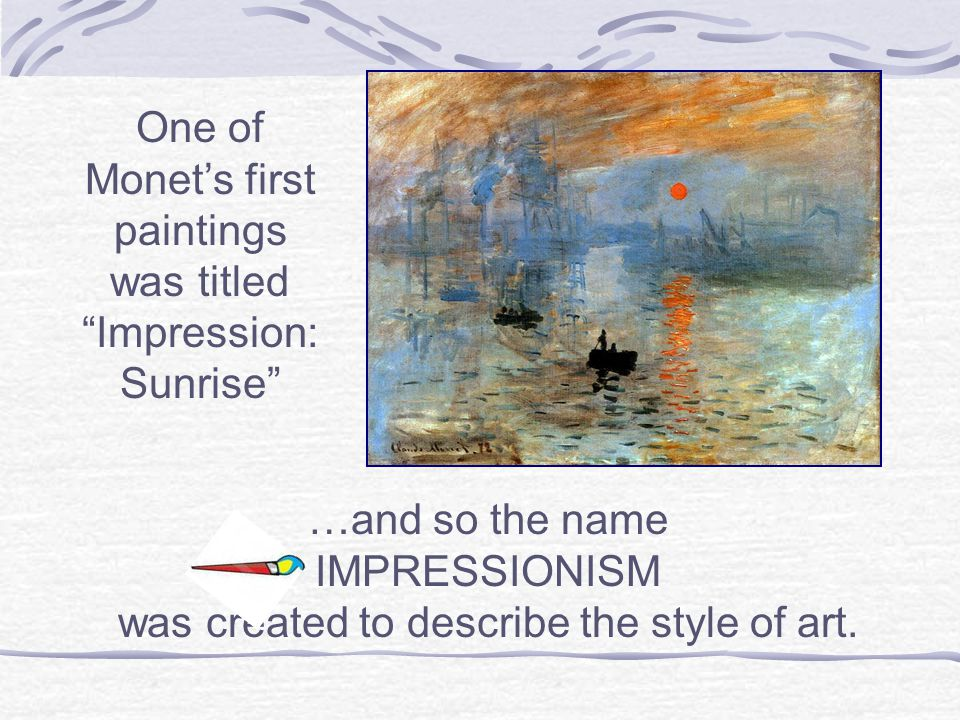 …and so the name IMPRESSIONISM was created to describe the style of art.