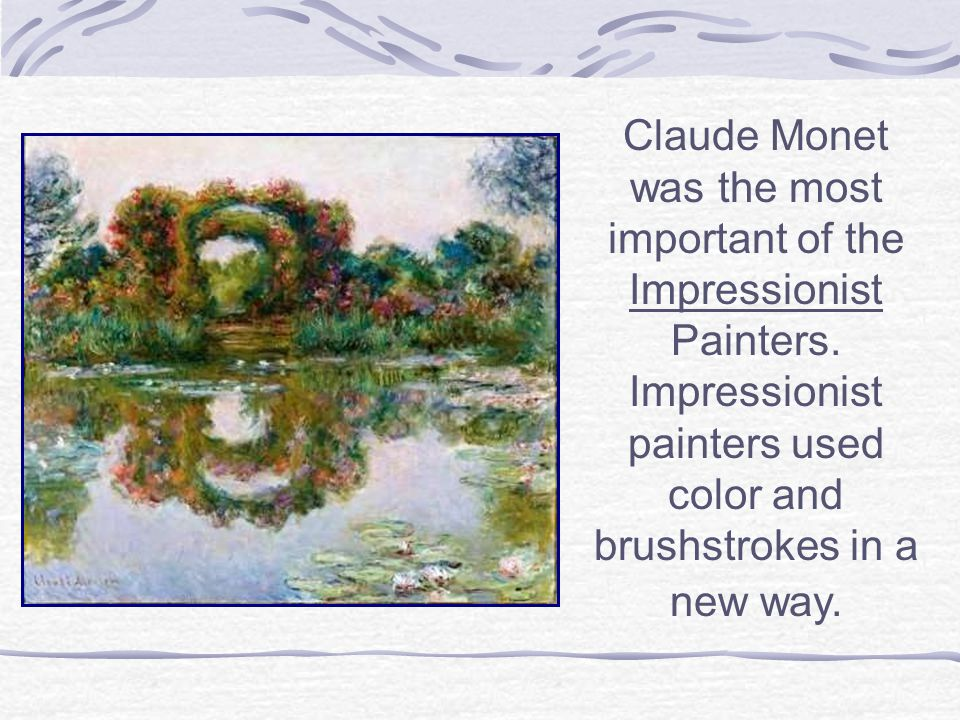 Claude Monet was the most important of the Impressionist Painters. Impressionist painters used color and brushstrokes in a new way.