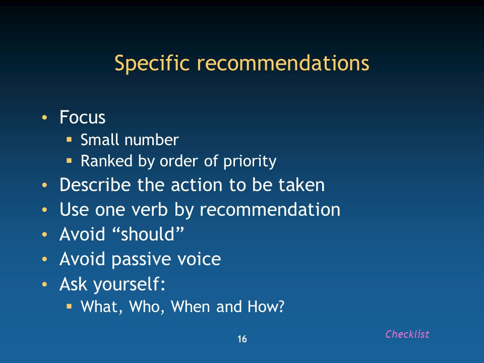 16 Specific recommendations Focus  Small number  Ranked by order of priority Describe the action to be taken Use one verb by recommendation Avoid should Avoid passive voice Ask yourself:  What, Who, When and How.