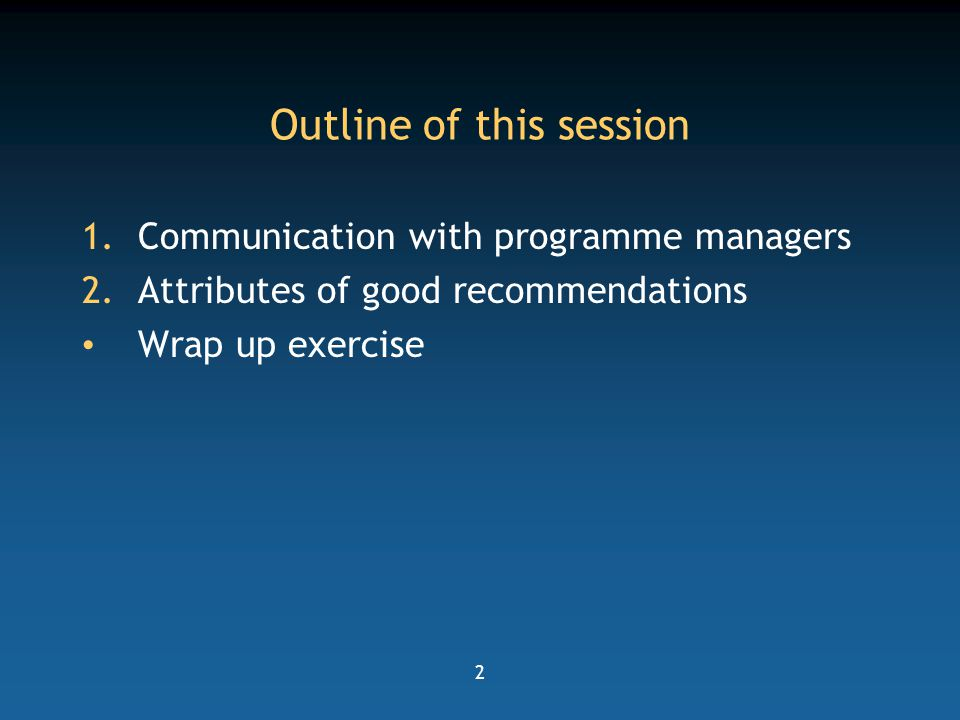 2 Outline of this session 1.Communication with programme managers 2.Attributes of good recommendations Wrap up exercise