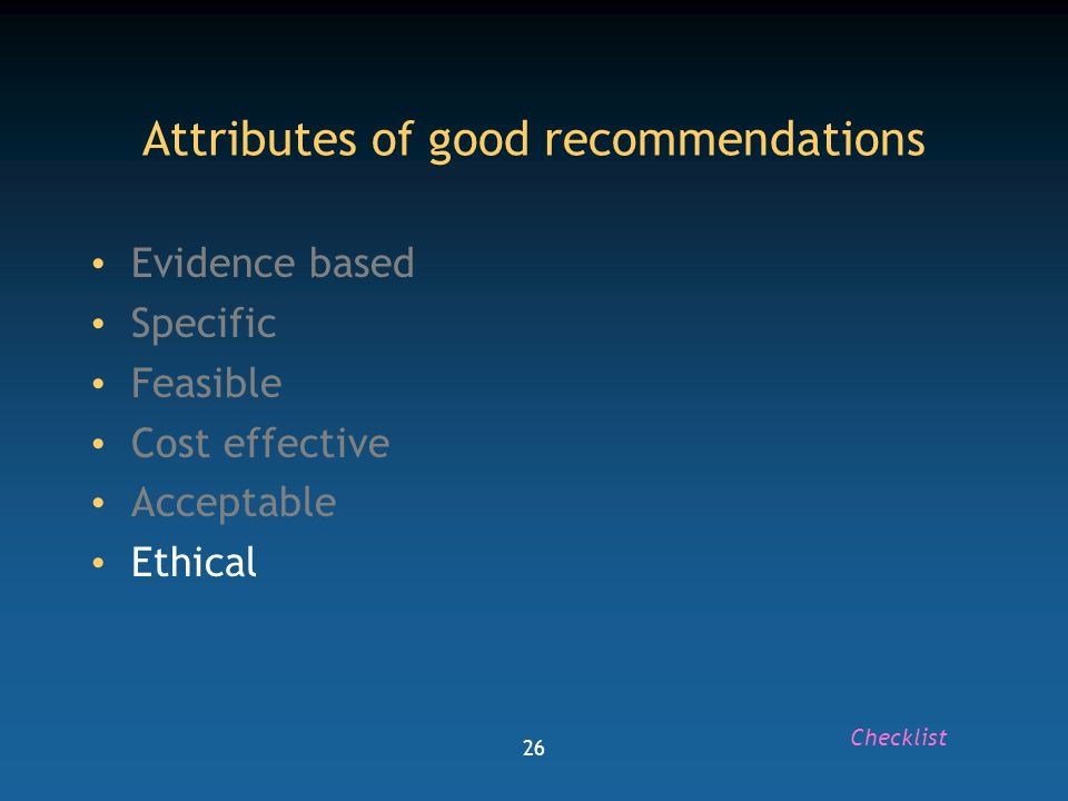 26 Attributes of good recommendations Evidence based Specific Feasible Cost effective Acceptable Ethical Checklist