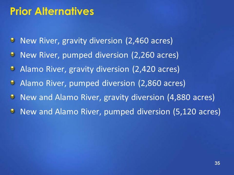 Prior Alternatives New River, gravity diversion (2,460 acres) New River, pumped diversion (2,260 acres) Alamo River, gravity diversion (2,420 acres) Alamo River, pumped diversion (2,860 acres) New and Alamo River, gravity diversion (4,880 acres) New and Alamo River, pumped diversion (5,120 acres) 35