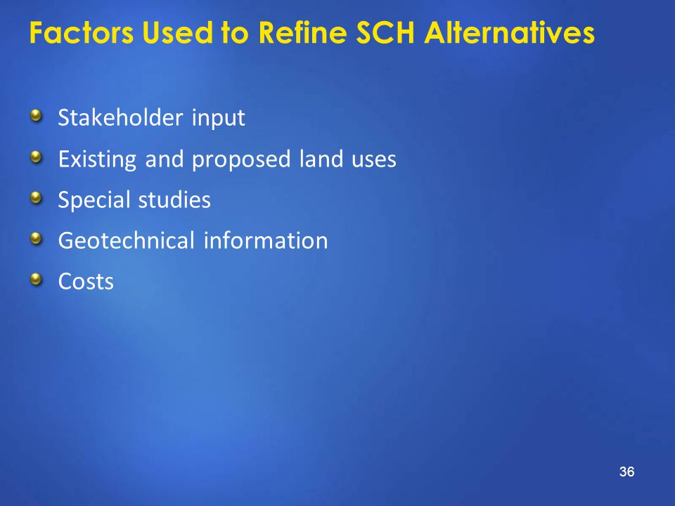 Factors Used to Refine SCH Alternatives Stakeholder input Existing and proposed land uses Special studies Geotechnical information Costs 36