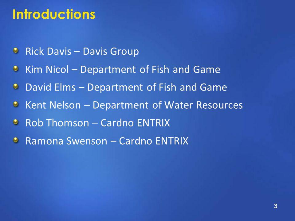 3 Introductions Rick Davis – Davis Group Kim Nicol – Department of Fish and Game David Elms – Department of Fish and Game Kent Nelson – Department of Water Resources Rob Thomson – Cardno ENTRIX Ramona Swenson – Cardno ENTRIX 3