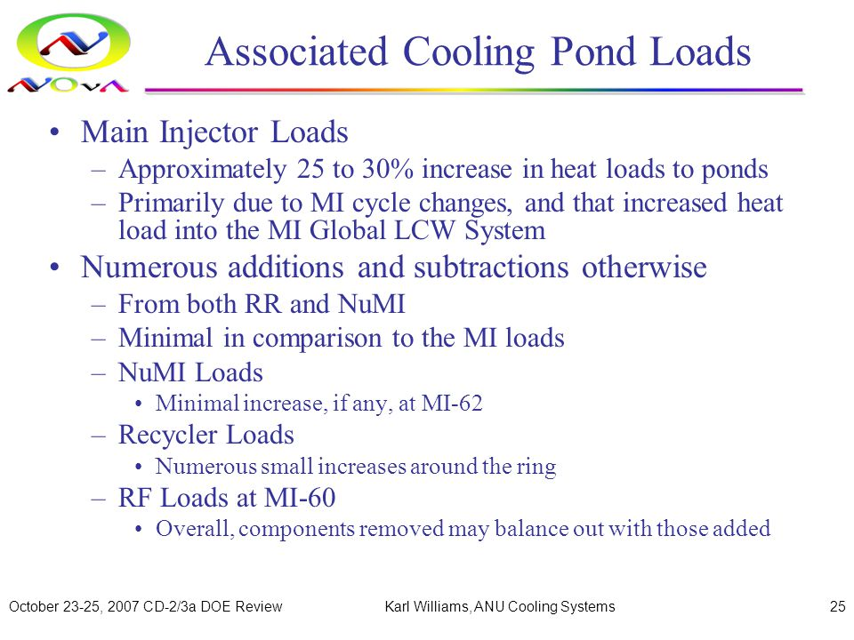October 23-25, 2007 CD-2/3a DOE ReviewKarl Williams, ANU Cooling Systems25 Associated Cooling Pond Loads Main Injector Loads –Approximately 25 to 30% increase in heat loads to ponds –Primarily due to MI cycle changes, and that increased heat load into the MI Global LCW System Numerous additions and subtractions otherwise –From both RR and NuMI –Minimal in comparison to the MI loads –NuMI Loads Minimal increase, if any, at MI-62 –Recycler Loads Numerous small increases around the ring –RF Loads at MI-60 Overall, components removed may balance out with those added