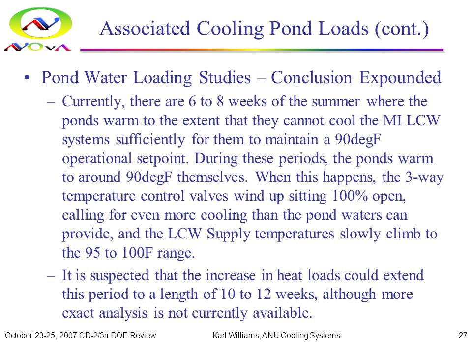 October 23-25, 2007 CD-2/3a DOE ReviewKarl Williams, ANU Cooling Systems27 Associated Cooling Pond Loads (cont.) Pond Water Loading Studies – Conclusion Expounded –Currently, there are 6 to 8 weeks of the summer where the ponds warm to the extent that they cannot cool the MI LCW systems sufficiently for them to maintain a 90degF operational setpoint.