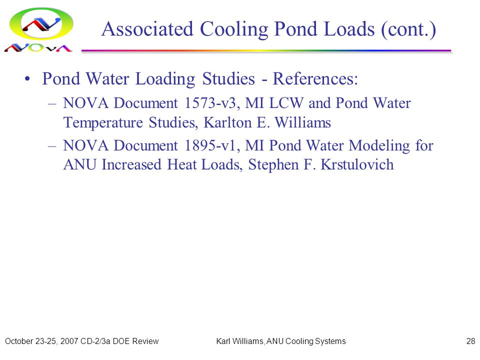 October 23-25, 2007 CD-2/3a DOE ReviewKarl Williams, ANU Cooling Systems28 Associated Cooling Pond Loads (cont.) Pond Water Loading Studies - References: –NOVA Document 1573-v3, MI LCW and Pond Water Temperature Studies, Karlton E.