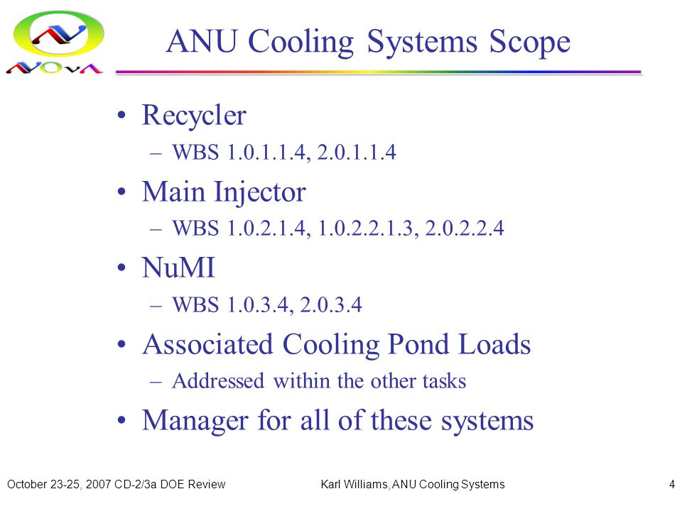 October 23-25, 2007 CD-2/3a DOE ReviewKarl Williams, ANU Cooling Systems4 ANU Cooling Systems Scope Recycler –WBS 1.0.1.1.4, 2.0.1.1.4 Main Injector –WBS 1.0.2.1.4, 1.0.2.2.1.3, 2.0.2.2.4 NuMI –WBS 1.0.3.4, 2.0.3.4 Associated Cooling Pond Loads –Addressed within the other tasks Manager for all of these systems
