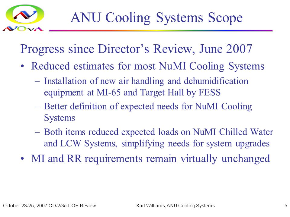 October 23-25, 2007 CD-2/3a DOE ReviewKarl Williams, ANU Cooling Systems16 Main Injector Modifications (cont.) Main Injector LCW Loads due to Global ANU Power Increase 1 System Component Current Load, kW Scaling Factor Anticipated Load, kW LCW Pumps4961.0496 Magnets61101.27 2 7760 Power Supplies9841.375 3 1353 Totals75909599 1 - Assumes Global LCW System flows are maintained at current levels 2 - Dave Harding 3 - Dan Wolff