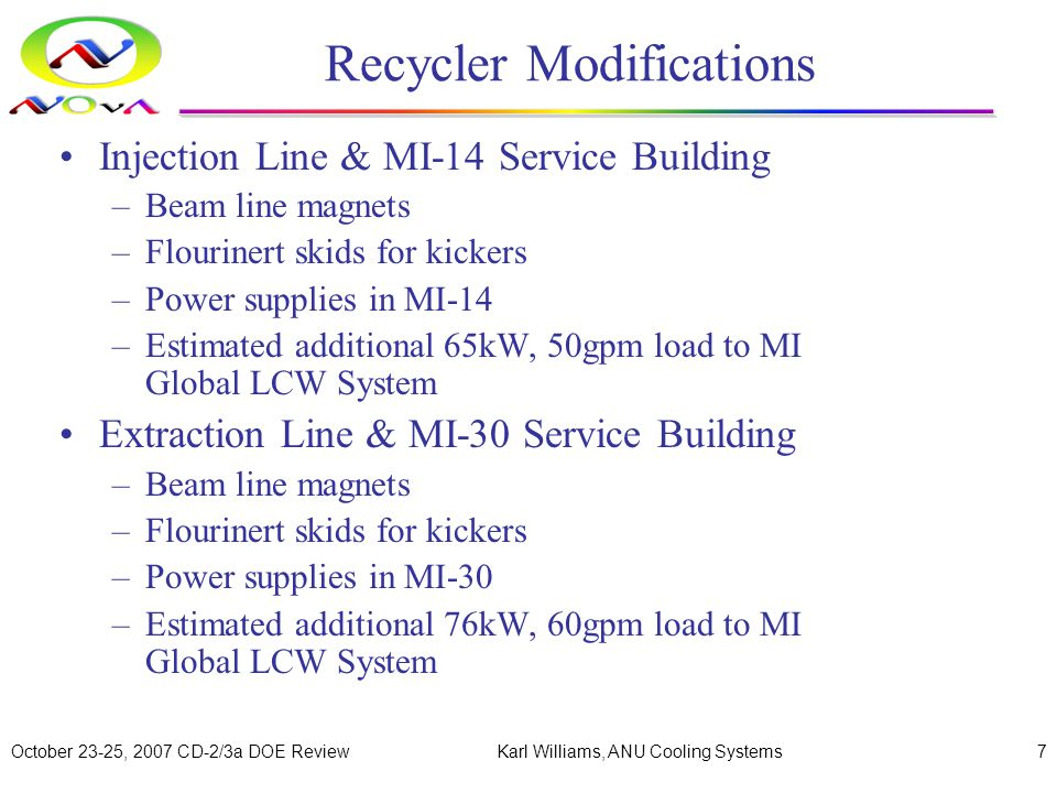 October 23-25, 2007 CD-2/3a DOE ReviewKarl Williams, ANU Cooling Systems7 Recycler Modifications Injection Line & MI-14 Service Building –Beam line magnets –Flourinert skids for kickers –Power supplies in MI-14 –Estimated additional 65kW, 50gpm load to MI Global LCW System Extraction Line & MI-30 Service Building –Beam line magnets –Flourinert skids for kickers –Power supplies in MI-30 –Estimated additional 76kW, 60gpm load to MI Global LCW System