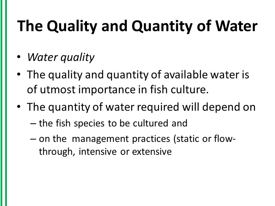The Quality and Quantity of Water Water quality The quality and quantity of available water is of utmost importance in fish culture.