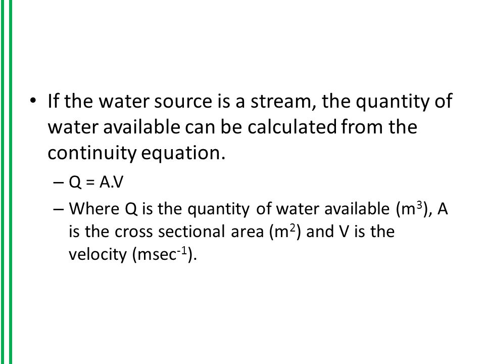 If the water source is a stream, the quantity of water available can be calculated from the continuity equation.