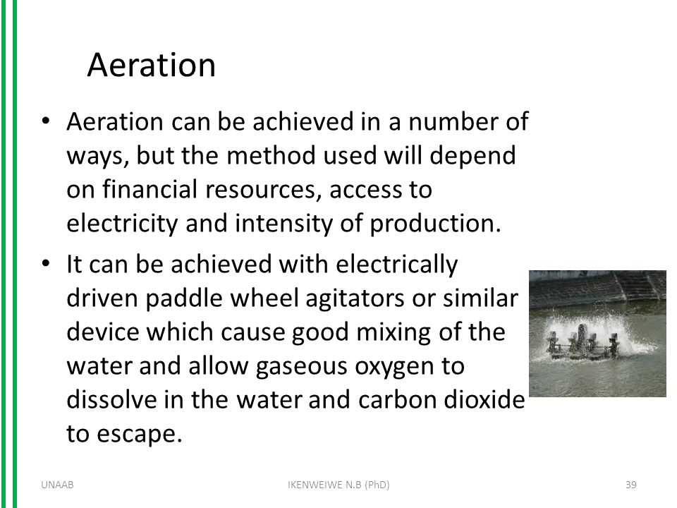 Aeration Aeration can be achieved in a number of ways, but the method used will depend on financial resources, access to electricity and intensity of production.