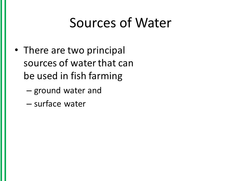 Sources of Water There are two principal sources of water that can be used in fish farming – ground water and – surface water