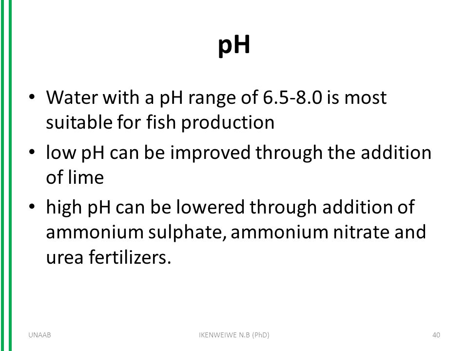 pH Water with a pH range of 6.5-8.0 is most suitable for fish production low pH can be improved through the addition of lime high pH can be lowered th