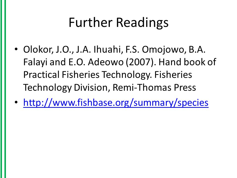Further Readings Olokor, J.O., J.A. Ihuahi, F.S. Omojowo, B.A. Falayi and E.O. Adeowo (2007). Hand book of Practical Fisheries Technology. Fisheries T