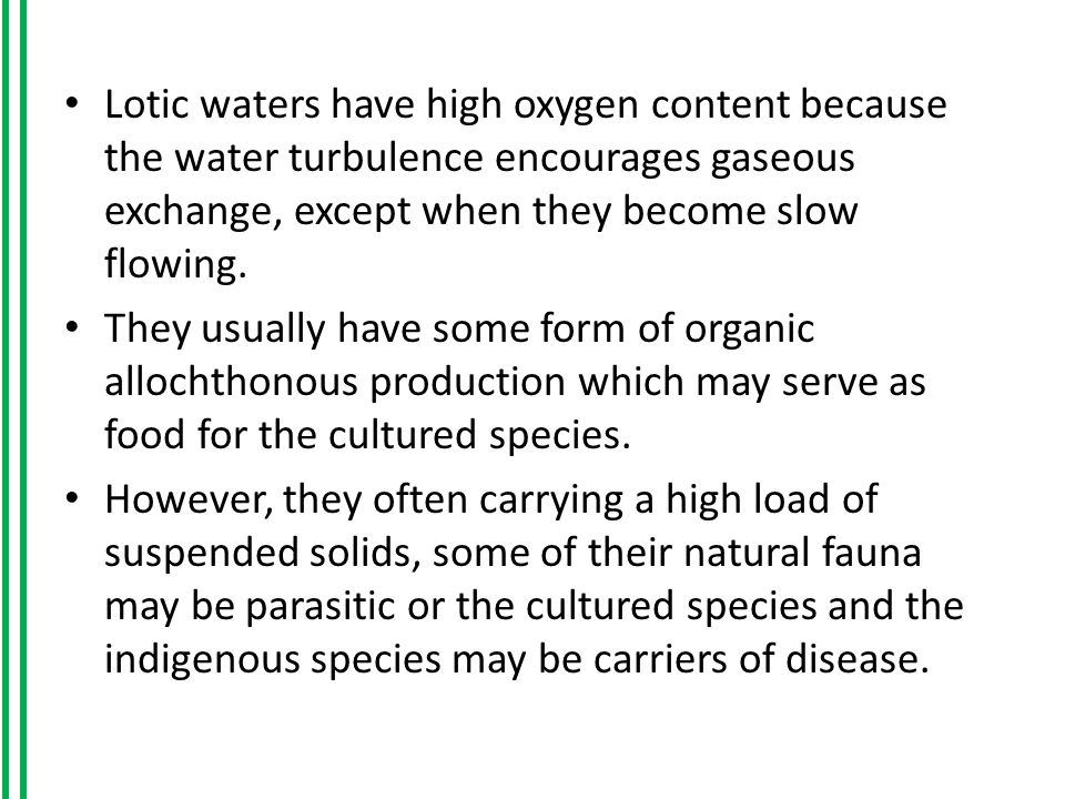 Lotic waters have high oxygen content because the water turbulence encourages gaseous exchange, except when they become slow flowing.
