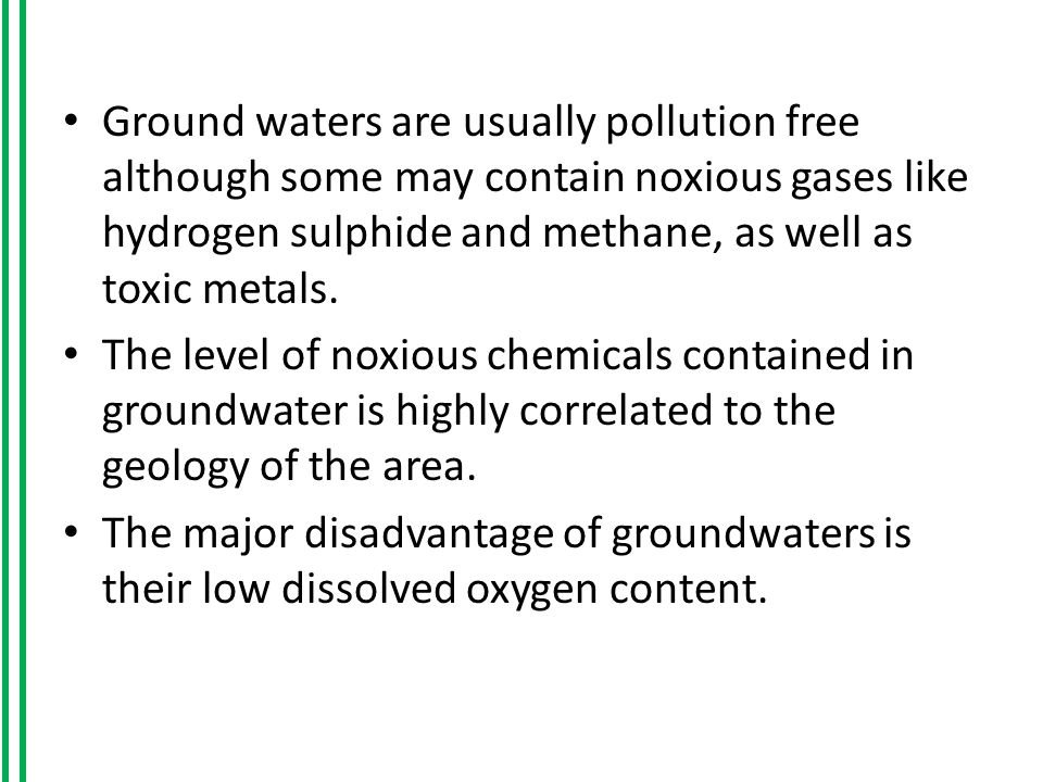 Ground waters are usually pollution free although some may contain noxious gases like hydrogen sulphide and methane, as well as toxic metals.