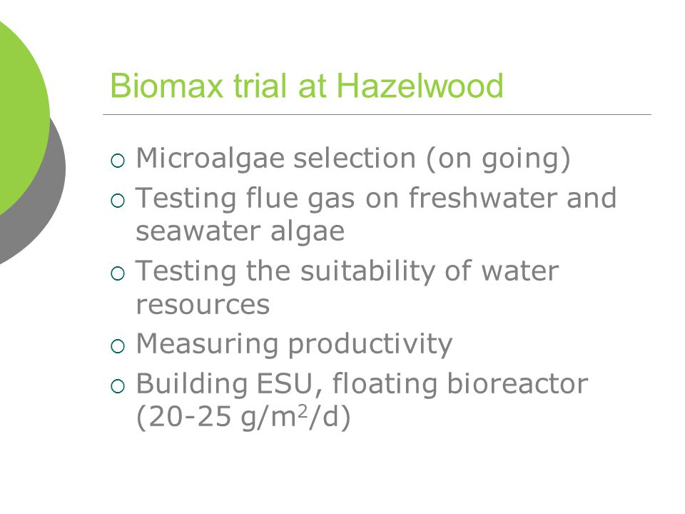 Biomax trial at Hazelwood  Microalgae selection (on going)  Testing flue gas on freshwater and seawater algae  Testing the suitability of water resources  Measuring productivity  Building ESU, floating bioreactor (20-25 g/m 2 /d)