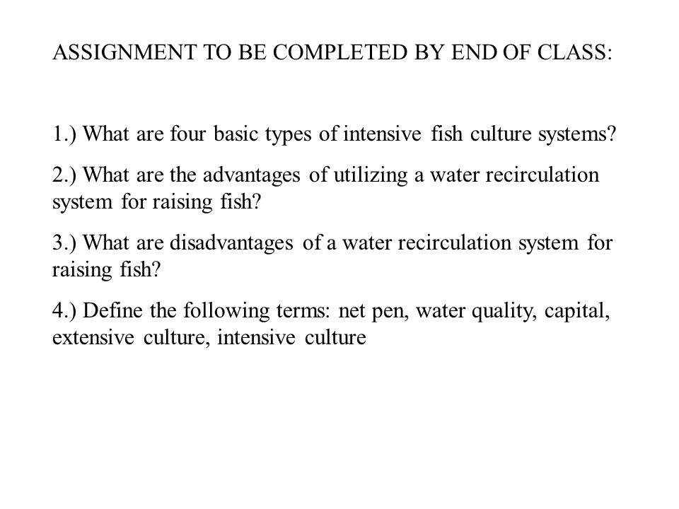 ASSIGNMENT TO BE COMPLETED BY END OF CLASS: 1.) What are four basic types of intensive fish culture systems? 2.) What are the advantages of utilizing