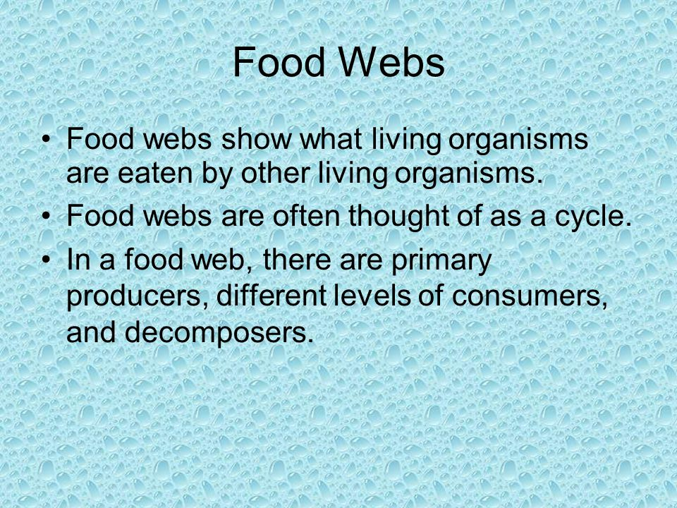 Food Webs Food webs show what living organisms are eaten by other living organisms. Food webs are often thought of as a cycle. In a food web, there ar