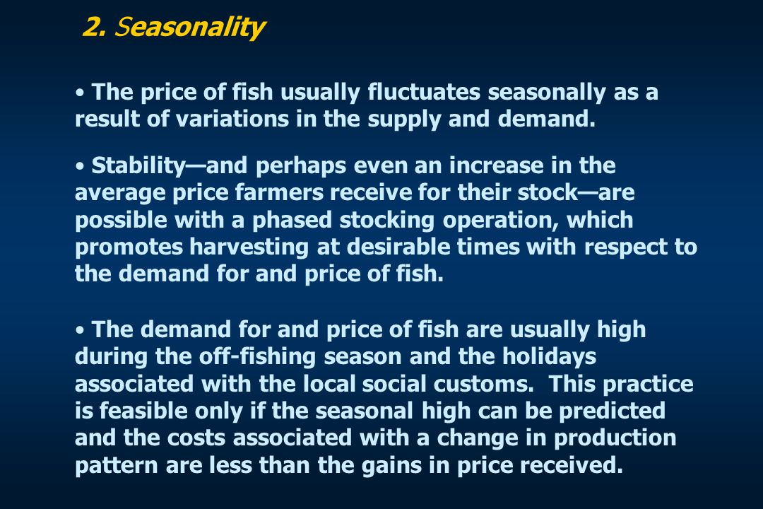 2. Seasonality The price of fish usually fluctuates seasonally as a result of variations in the supply and demand. Stability—and perhaps even an incre