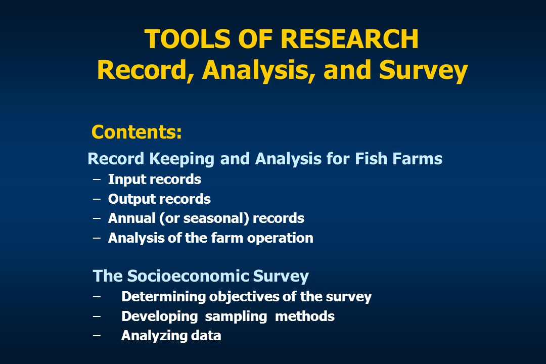 TOOLS OF RESEARCH Record, Analysis, and Survey Record Keeping and Analysis for Fish Farms –Input records –Output records –Annual (or seasonal) records