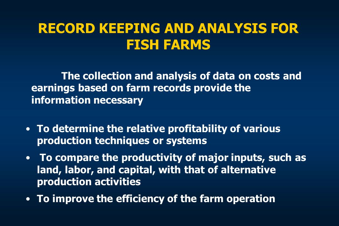 RECORD KEEPING AND ANALYSIS FOR FISH FARMS To determine the relative profitability of various production techniques or systems To compare the producti