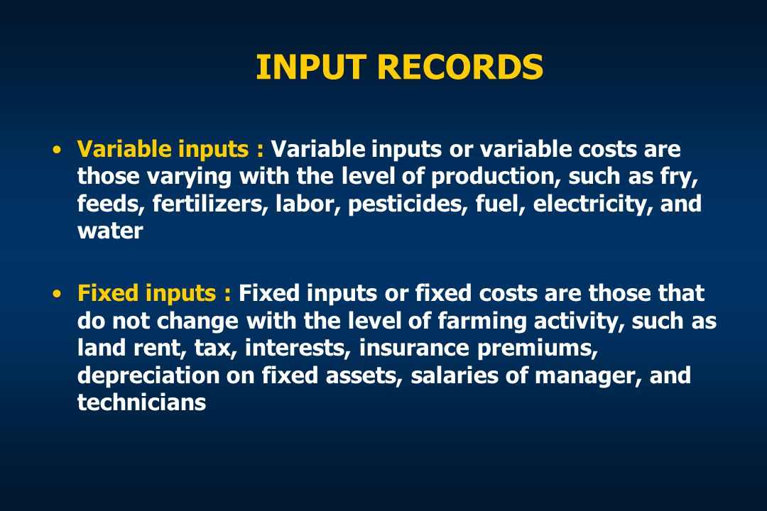 INPUT RECORDS Variable inputs : Variable inputs or variable costs are those varying with the level of production, such as fry, feeds, fertilizers, lab